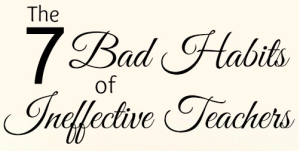 The 7 Bad Habits of Ineffective Teachers